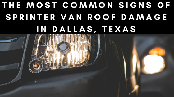 the most comon signs of sprinter van roof damage in dallas, texas