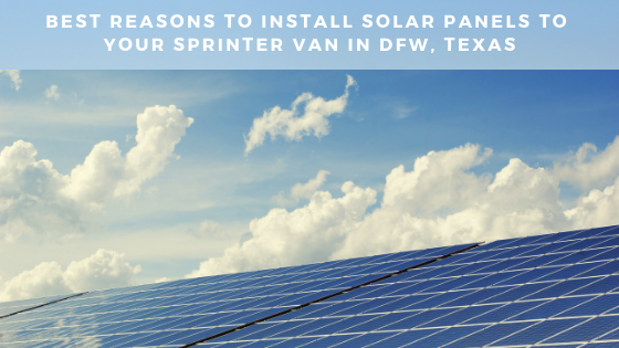 Best Reasons To Install Solar Panels To Your Sprinter Van In DFW, Texas